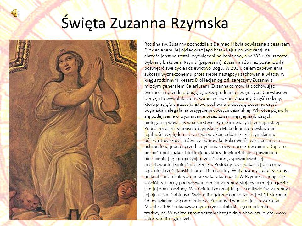 Święta Zuzanna Rzymska Rodzina św. Zuzanny pochodziła z Dalmacji i była powiązana z cesarzem Dioklecjanem. Jej ojciec oraz jego brat - Kajus po konwer