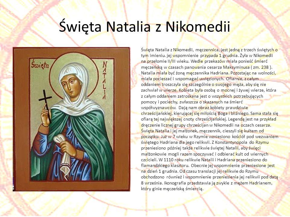 Święta Natalia z Nikomedii, męczennica, jest jedną z trzech świętych o tym imieniu. jej wspomnienie przypada 1 grudnia. Żyła w Nikomedii na przełomie