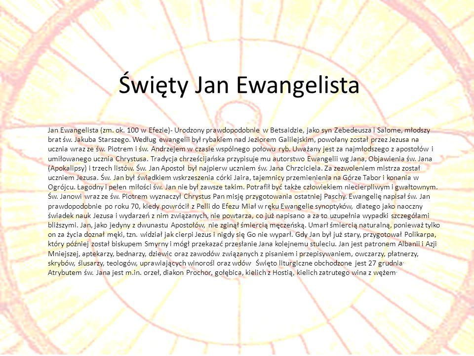 Jan Ewangelista (zm. ok. 100 w Efezie)- Urodzony prawdopodobnie w Betsaidzie, jako syn Zebedeusza i Salome, młodszy brat św. Jakuba Starszego. Według