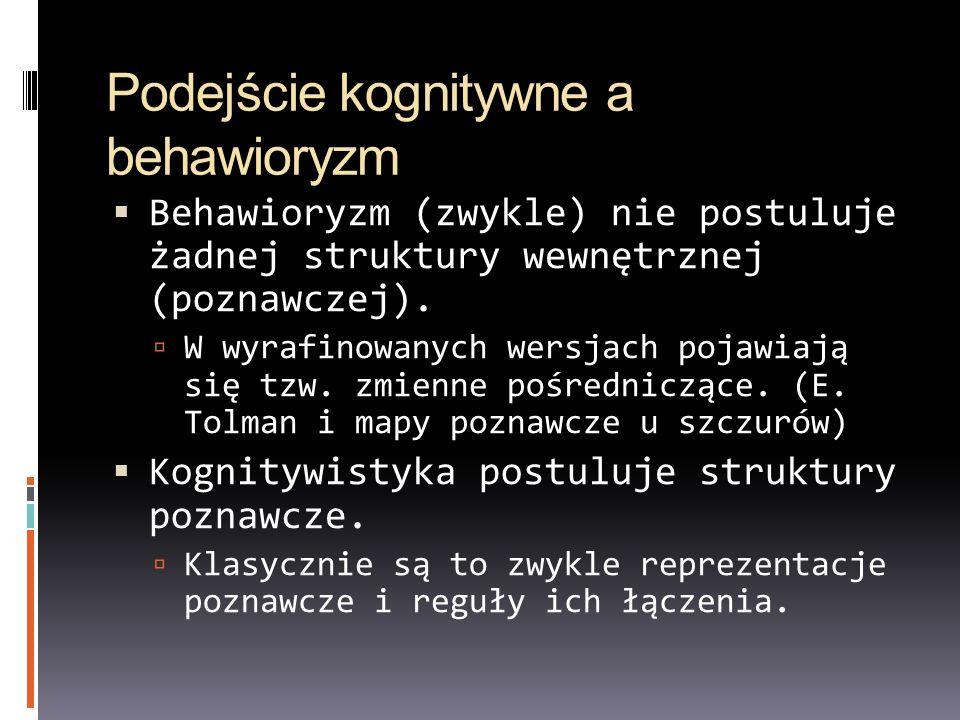 Podejście kognitywne a behawioryzm Behawioryzm (zwykle) nie postuluje żadnej struktury wewnętrznej (poznawczej). W wyrafinowanych wersjach pojawiają s