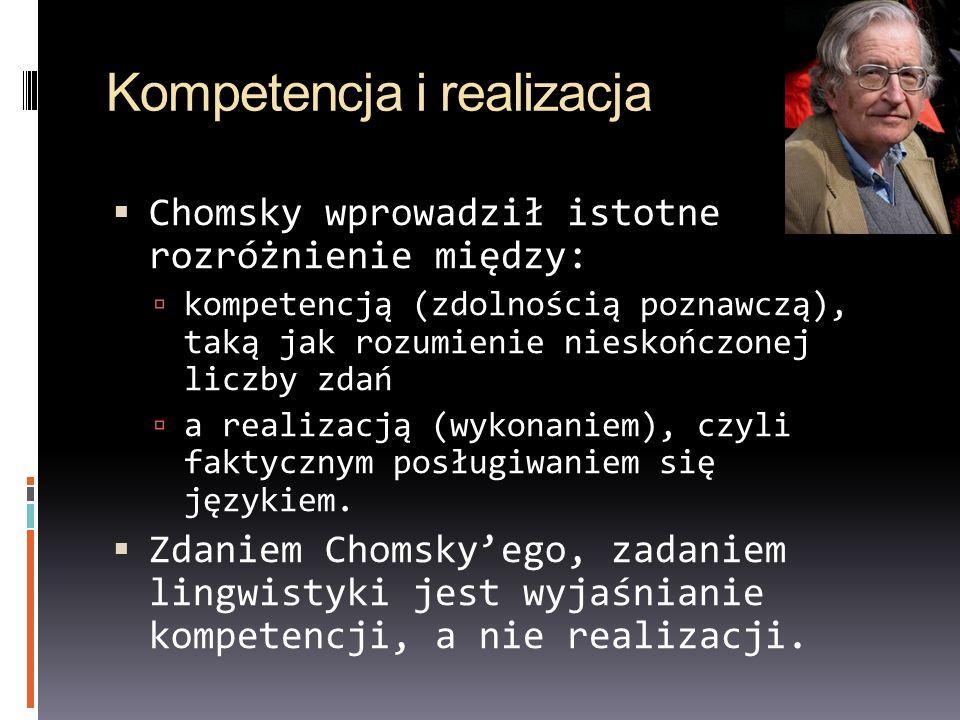 Kompetencja i realizacja Chomsky wprowadził istotne rozróżnienie między: kompetencją (zdolnością poznawczą), taką jak rozumienie nieskończonej liczby zdań a realizacją (wykonaniem), czyli faktycznym posługiwaniem się językiem.