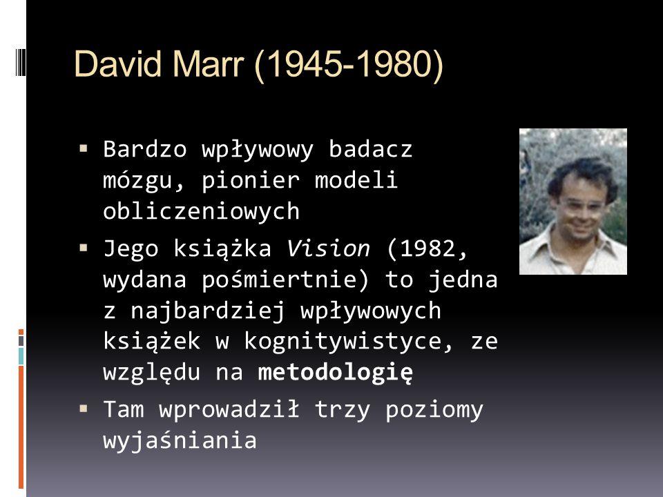 David Marr (1945-1980) Bardzo wpływowy badacz mózgu, pionier modeli obliczeniowych Jego książka Vision (1982, wydana pośmiertnie) to jedna z najbardziej wpływowych książek w kognitywistyce, ze względu na metodologię Tam wprowadził trzy poziomy wyjaśniania