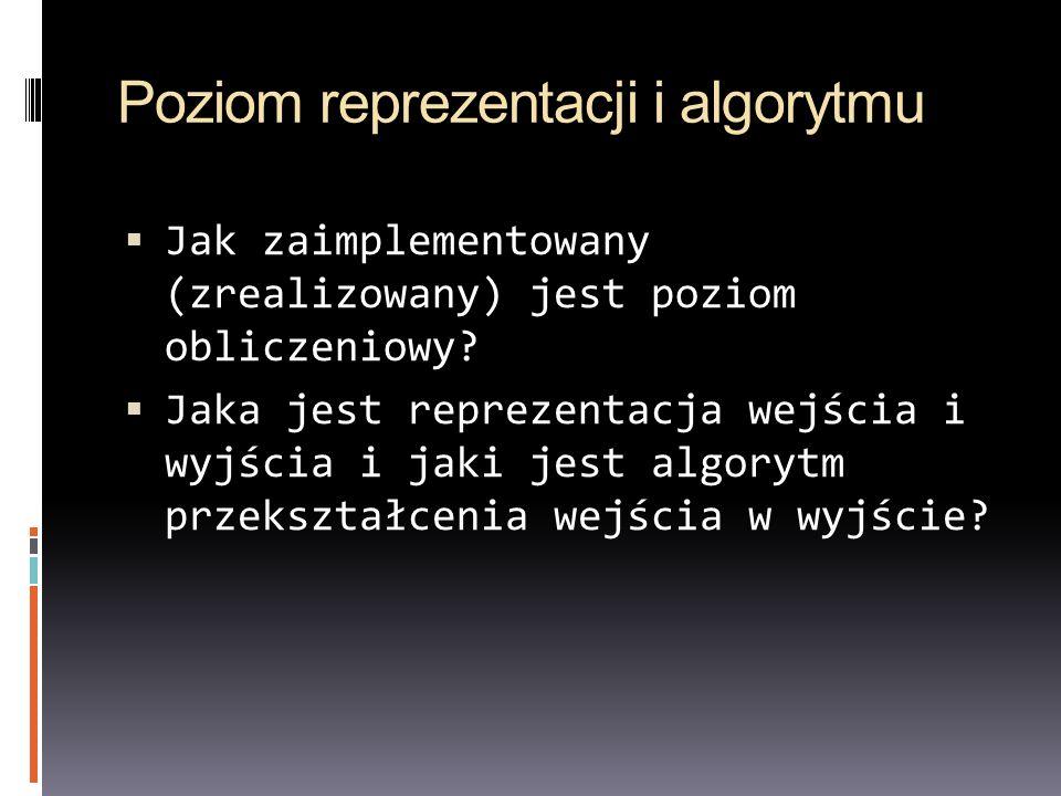 Poziom reprezentacji i algorytmu Jak zaimplementowany (zrealizowany) jest poziom obliczeniowy.