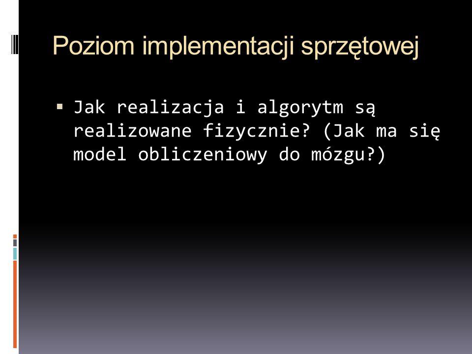 Poziom implementacji sprzętowej Jak realizacja i algorytm są realizowane fizycznie? (Jak ma się model obliczeniowy do mózgu?)