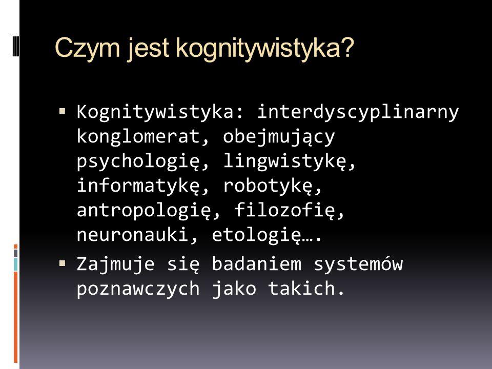 Czym jest kognitywistyka? Kognitywistyka: interdyscyplinarny konglomerat, obejmujący psychologię, lingwistykę, informatykę, robotykę, antropologię, fi