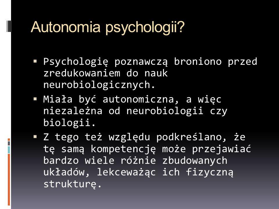 Autonomia psychologii? Psychologię poznawczą broniono przed zredukowaniem do nauk neurobiologicznych. Miała być autonomiczna, a więc niezależna od neu