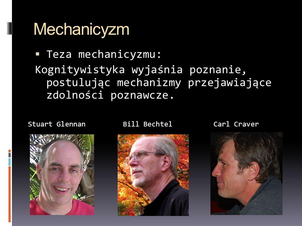 Mechanicyzm Teza mechanicyzmu: Kognitywistyka wyjaśnia poznanie, postulując mechanizmy przejawiające zdolności poznawcze. Stuart GlennanBill BechtelCa