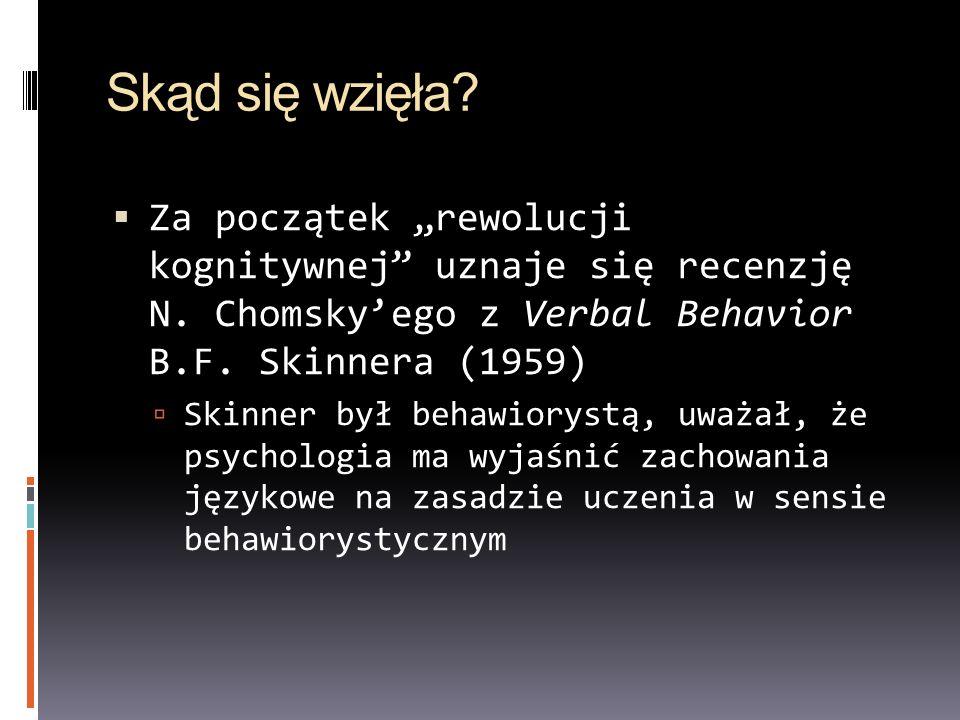 Skąd się wzięła? Za początek rewolucji kognitywnej uznaje się recenzję N. Chomskyego z Verbal Behavior B.F. Skinnera (1959) Skinner był behawiorystą,