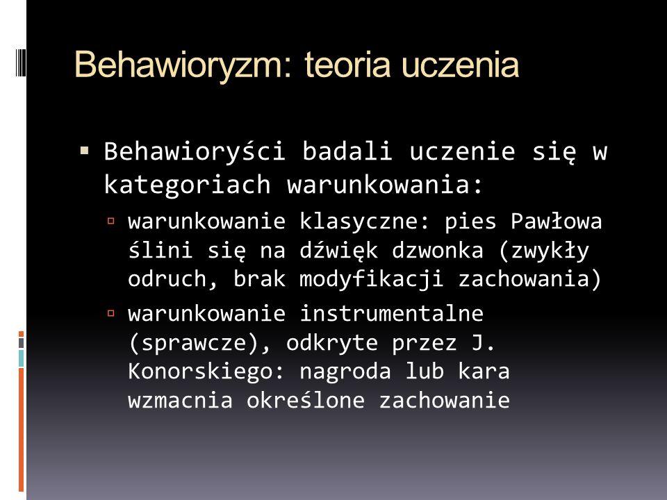 Behawioryzm: teoria uczenia Behawioryści badali uczenie się w kategoriach warunkowania: warunkowanie klasyczne: pies Pawłowa ślini się na dźwięk dzwonka (zwykły odruch, brak modyfikacji zachowania) warunkowanie instrumentalne (sprawcze), odkryte przez J.