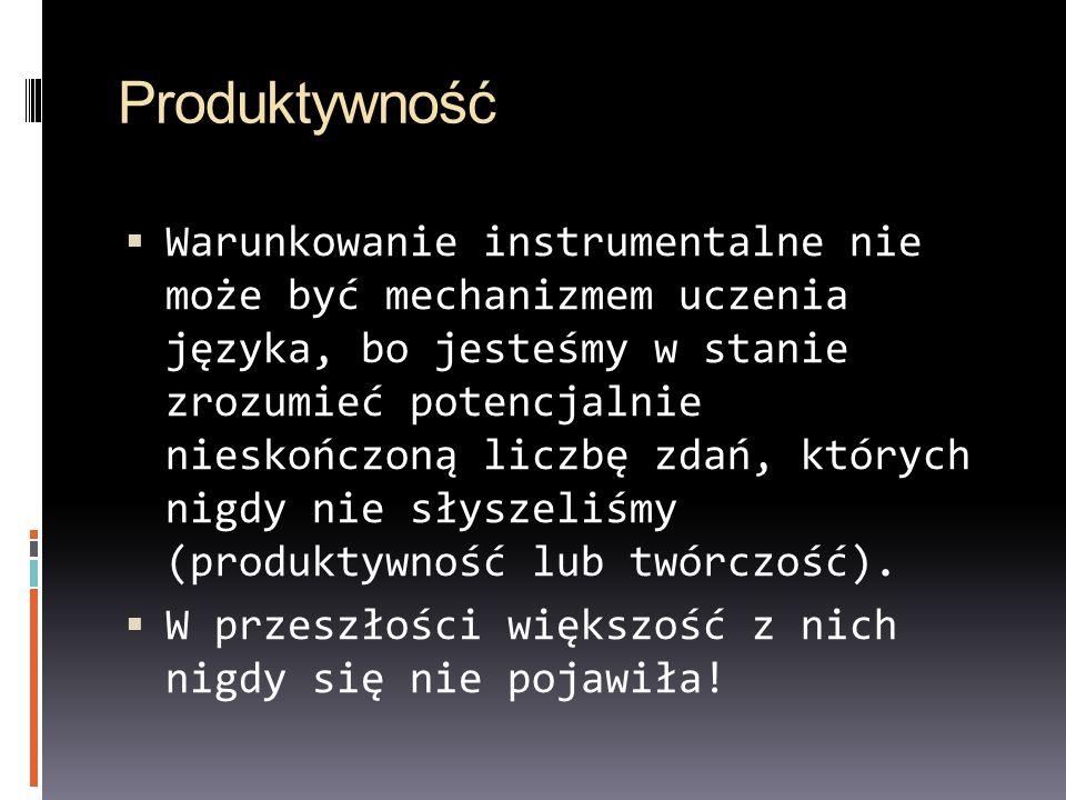 Produktywność Warunkowanie instrumentalne nie może być mechanizmem uczenia języka, bo jesteśmy w stanie zrozumieć potencjalnie nieskończoną liczbę zdań, których nigdy nie słyszeliśmy (produktywność lub twórczość).