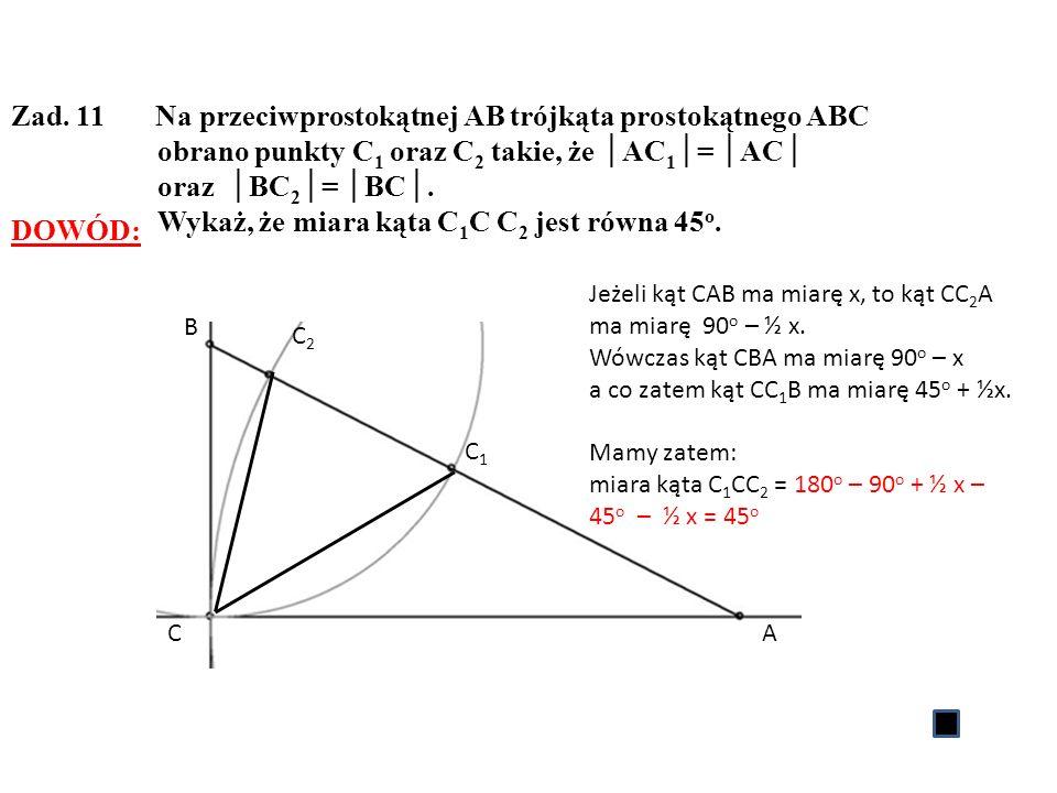 Zad. 11 Na przeciwprostokątnej AB trójkąta prostokątnego ABC obrano punkty C 1 oraz C 2 takie, że AC 1 = AC oraz BC 2 = BC. Wykaż, że miara kąta C 1 C