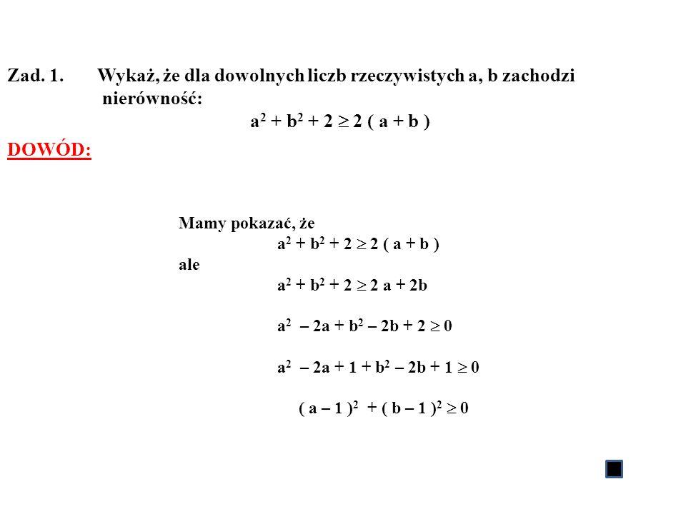 Zad. 1. Wykaż, że dla dowolnych liczb rzeczywistych a, b zachodzi nierówność: a 2 + b 2 + 2 2 ( a + b ) DOWÓD: Mamy pokazać, że a 2 + b 2 + 2 2 ( a +