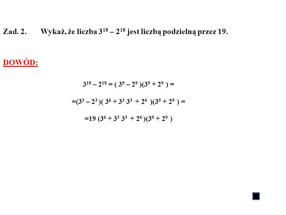 Zad. 2. Wykaż, że liczba 3 18 – 2 18 jest liczbą podzielną przez 19. DOWÓD: 3 18 – 2 18 = ( 3 9 – 2 9 )(3 9 + 2 9 ) = =(3 3 – 2 3 )( 3 6 + 3 3 3 3 + 2