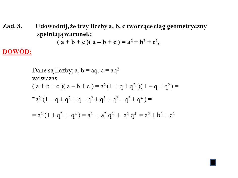 Zad. 3. Udowodnij, że trzy liczby a, b, c tworzące ciąg geometryczny spełniają warunek: ( a + b + c )( a – b + c ) = a 2 + b 2 + c 2, DOWÓD: Dane są l