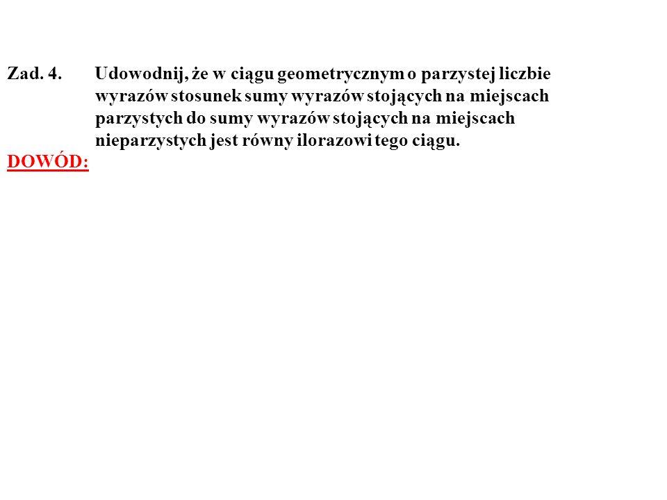 Zad. 4. Udowodnij, że w ciągu geometrycznym o parzystej liczbie wyrazów stosunek sumy wyrazów stojących na miejscach parzystych do sumy wyrazów stojąc