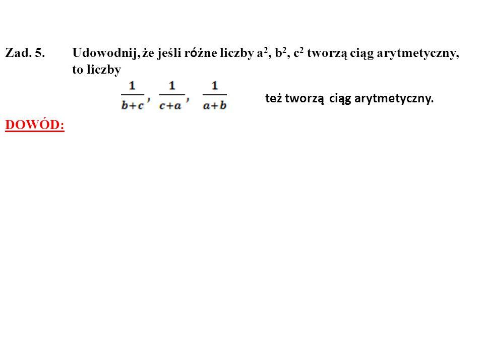 Zad. 5. Udowodnij, że jeśli r ó żne liczby a 2, b 2, c 2 tworzą ciąg arytmetyczny, to liczby też tworzą ciąg arytmetyczny. DOWÓD: