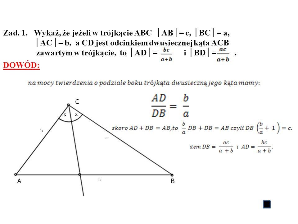 Zad. 1. Wykaż, że jeżeli w trójkącie ABC AB= c, BC= a, AC= b, a CD jest odcinkiem dwusiecznej kąta ACB zawartym w trójkącie, to AD= i BD=. DOWÓD: D C