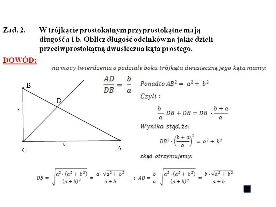 Zad. 2. W trójkącie prostokątnym przyprostokątne mają długość a i b. Oblicz długość odcinków na jakie dzieli przeciwprostokątną dwusieczna kąta proste