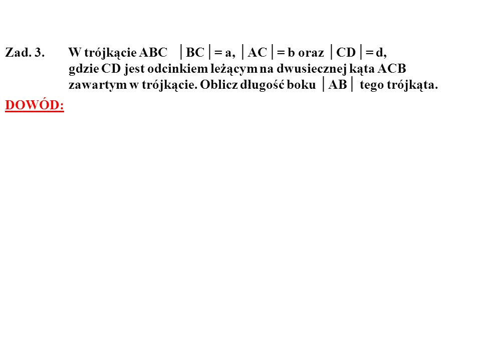 Zad. 3. W trójkącie ABC BC= a, AC= b oraz CD= d, gdzie CD jest odcinkiem leżącym na dwusiecznej kąta ACB zawartym w trójkącie. Oblicz długość boku AB