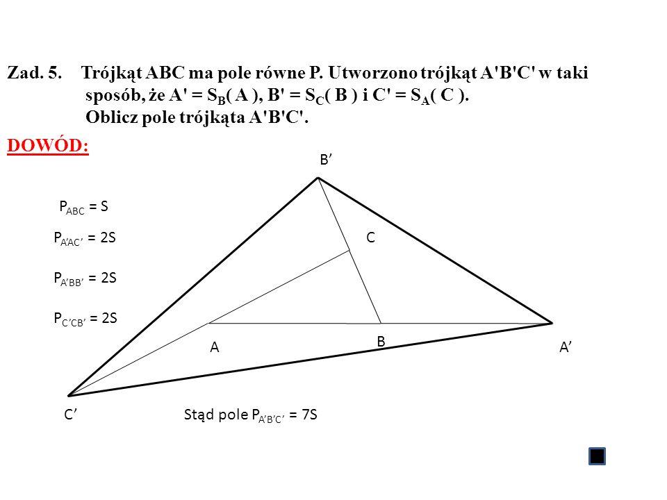 Zad. 5. Trójkąt ABC ma pole równe P. Utworzono trójkąt A'B'C' w taki sposób, że A' = S B ( A ), B' = S C ( B ) i C' = S A ( C ). Oblicz pole trójkąta