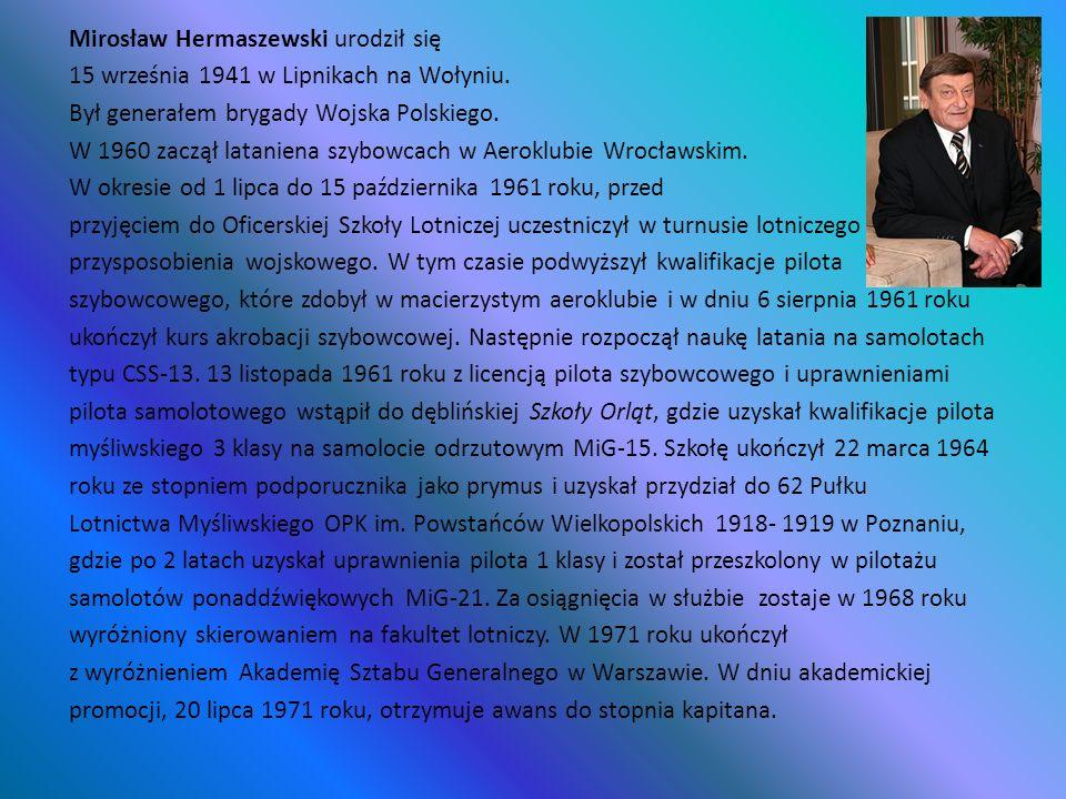 Mirosław Hermaszewski urodził się 15 września 1941 w Lipnikach na Wołyniu. Był generałem brygady Wojska Polskiego. W 1960 zaczął lataniena szybowcach