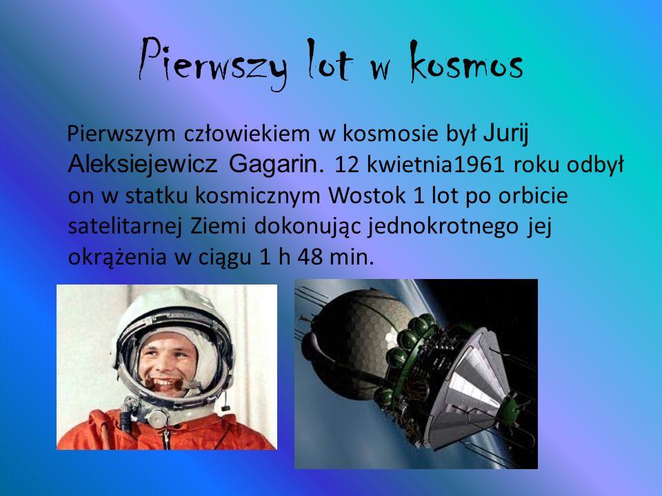 Pierwszy lot w kosmos Pierwszym człowiekiem w kosmosie był Jurij Aleksiejewicz Gagarin. 12 kwietnia1961 roku odbył on w statku kosmicznym Wostok 1 lot