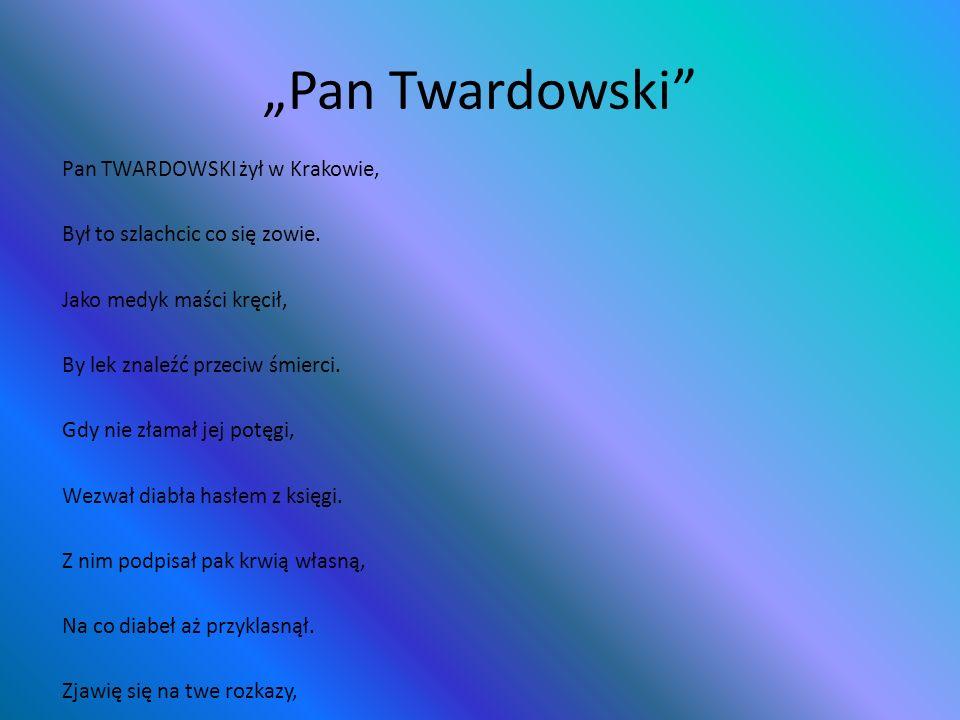Pan Twardowski Pan TWARDOWSKI żył w Krakowie, Był to szlachcic co się zowie. Jako medyk maści kręcił, By lek znaleźć przeciw śmierci. Gdy nie złamał j