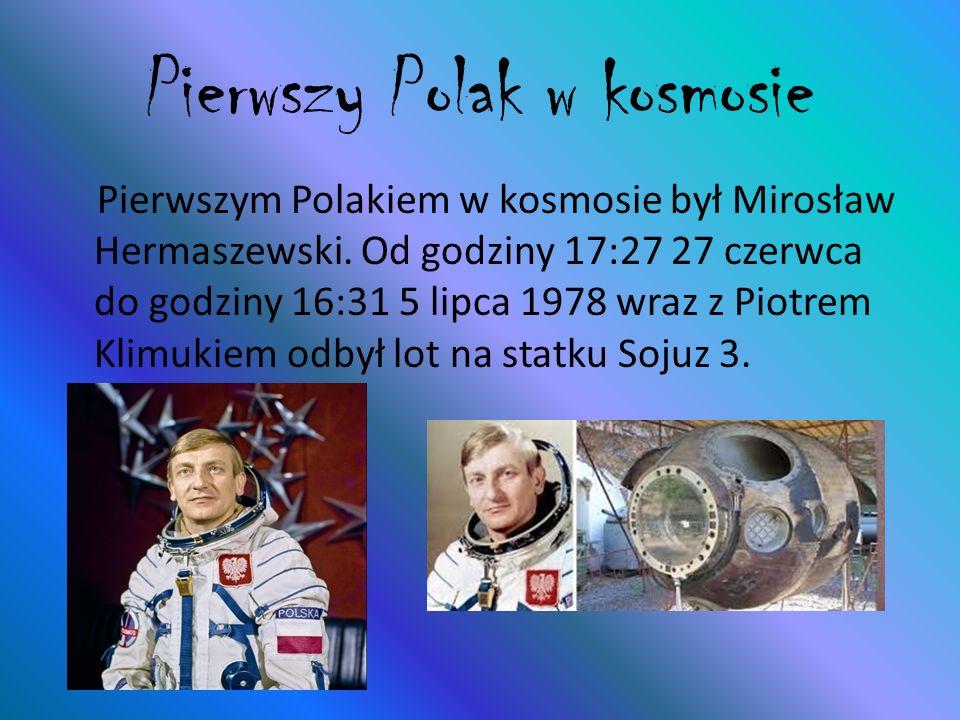 Pierwszy Polak w kosmosie Pierwszym Polakiem w kosmosie był Mirosław Hermaszewski. Od godziny 17:27 27 czerwca do godziny 16:31 5 lipca 1978 wraz z Pi