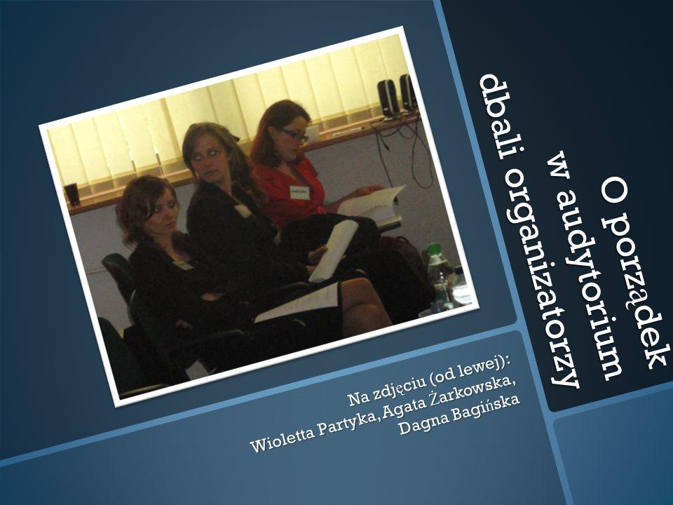 O porz ą dek w audytorium dbali organizatorzy Na zdj ę ciu (od lewej): Wioletta Partyka, Agata Ż arkowska, Dagna Bagi ń ska