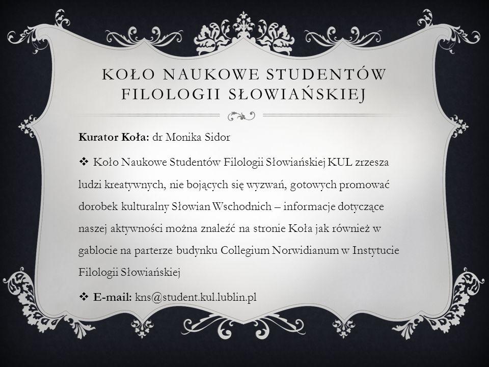 KOŁO NAUKOWE STUDENTÓW FILOLOGII SŁOWIAŃSKIEJ Kurator Koła: dr Monika Sidor Koło Naukowe Studentów Filologii Słowiańskiej KUL zrzesza ludzi kreatywnyc