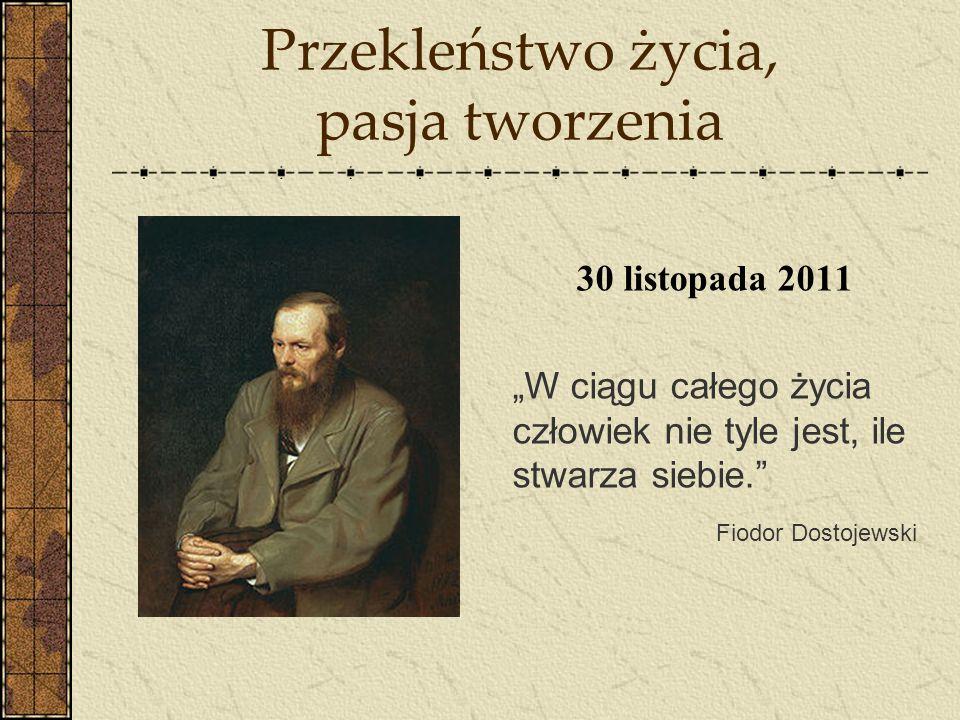 Przekleństwo życia, pasja tworzenia 30 listopada 2011 W ciągu całego życia człowiek nie tyle jest, ile stwarza siebie. Fiodor Dostojewski