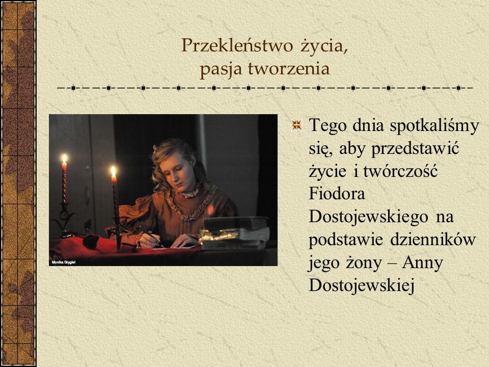 Przekleństwo życia, pasja tworzenia Tego dnia spotkaliśmy się, aby przedstawić życie i twórczość Fiodora Dostojewskiego na podstawie dzienników jego ż