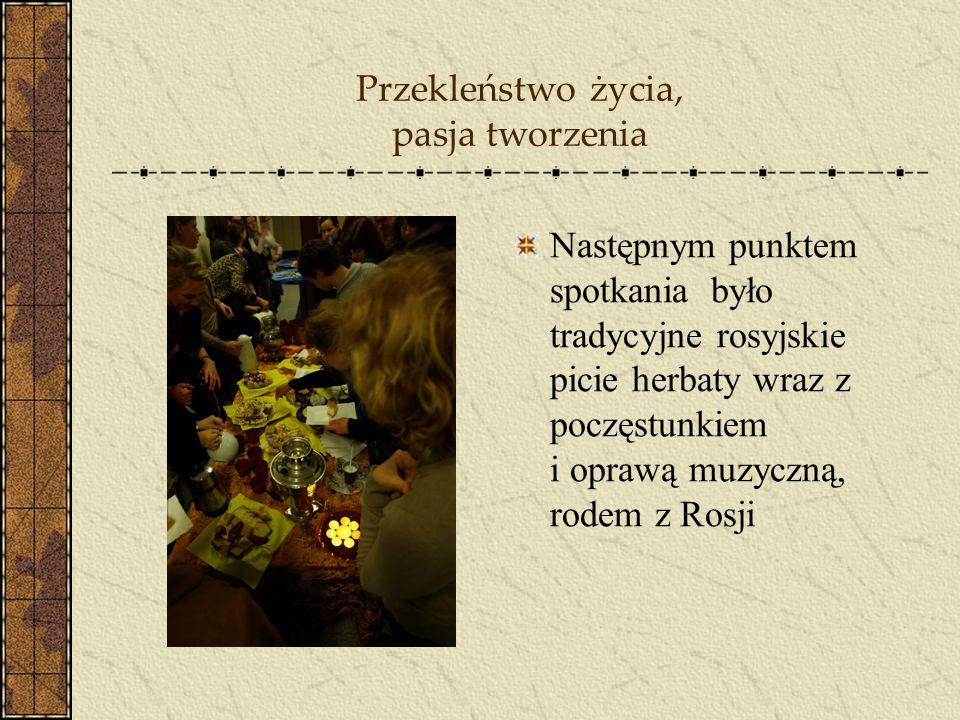 Przekleństwo życia, pasja tworzenia Następnym punktem spotkania było tradycyjne rosyjskie picie herbaty wraz z poczęstunkiem i oprawą muzyczną, rodem