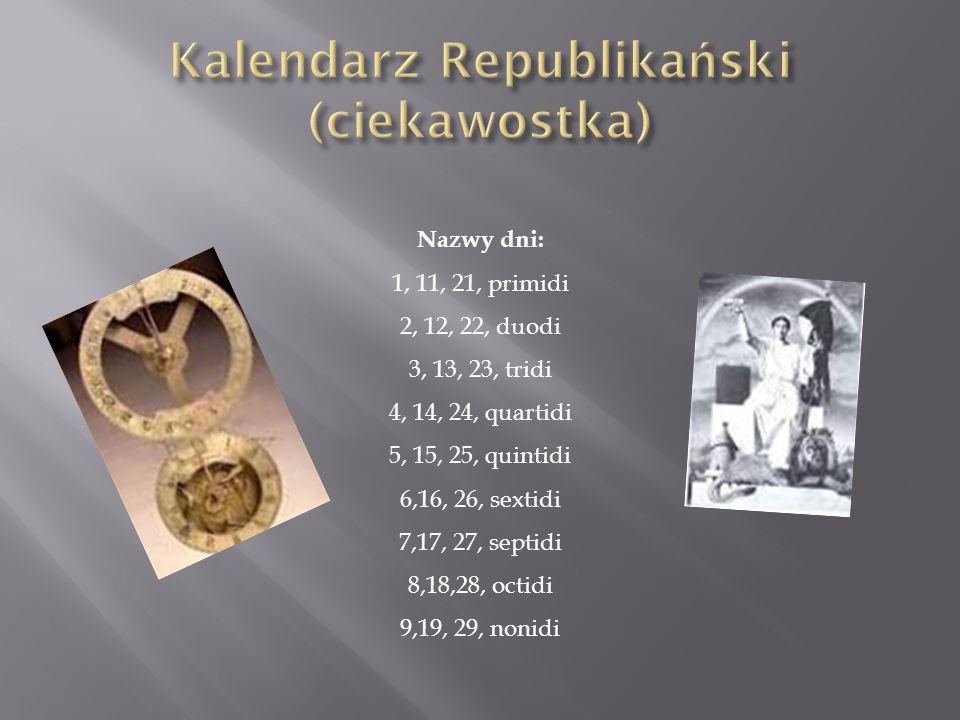 Nazwy dni: 1, 11, 21, primidi 2, 12, 22, duodi 3, 13, 23, tridi 4, 14, 24, quartidi 5, 15, 25, quintidi 6,16, 26, sextidi 7,17, 27, septidi 8,18,28, o