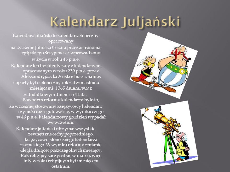 Kalendarz juliański to kalendarz słoneczny opracowany na życzenie Juliusza Cezara przez astronoma egipskiego Sosygenesa i wprowadzony w życie w roku 4