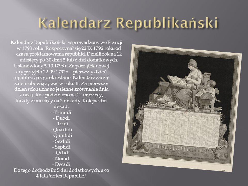 Kalendarz Republikański- wprowadzony we Francji w 1793 roku. Rozpoczynał się 22 IX 1792 roku od czasu proklamowania republiki. Dzielił rok na 12 miesi