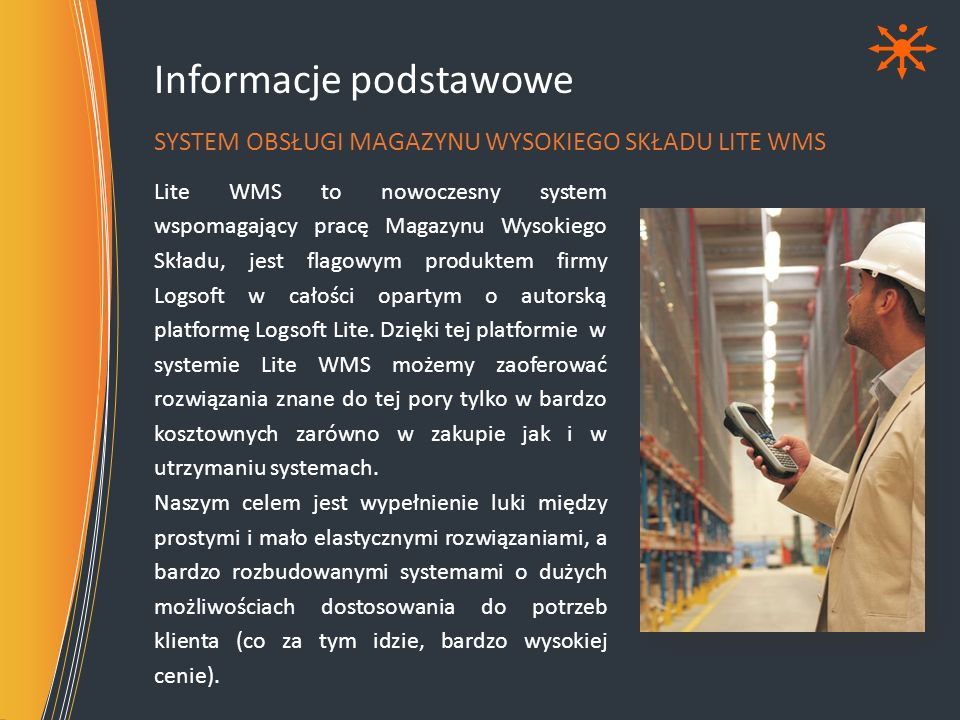 Informacje podstawowe Lite WMS to nowoczesny system wspomagający pracę Magazynu Wysokiego Składu, jest flagowym produktem firmy Logsoft w całości opar