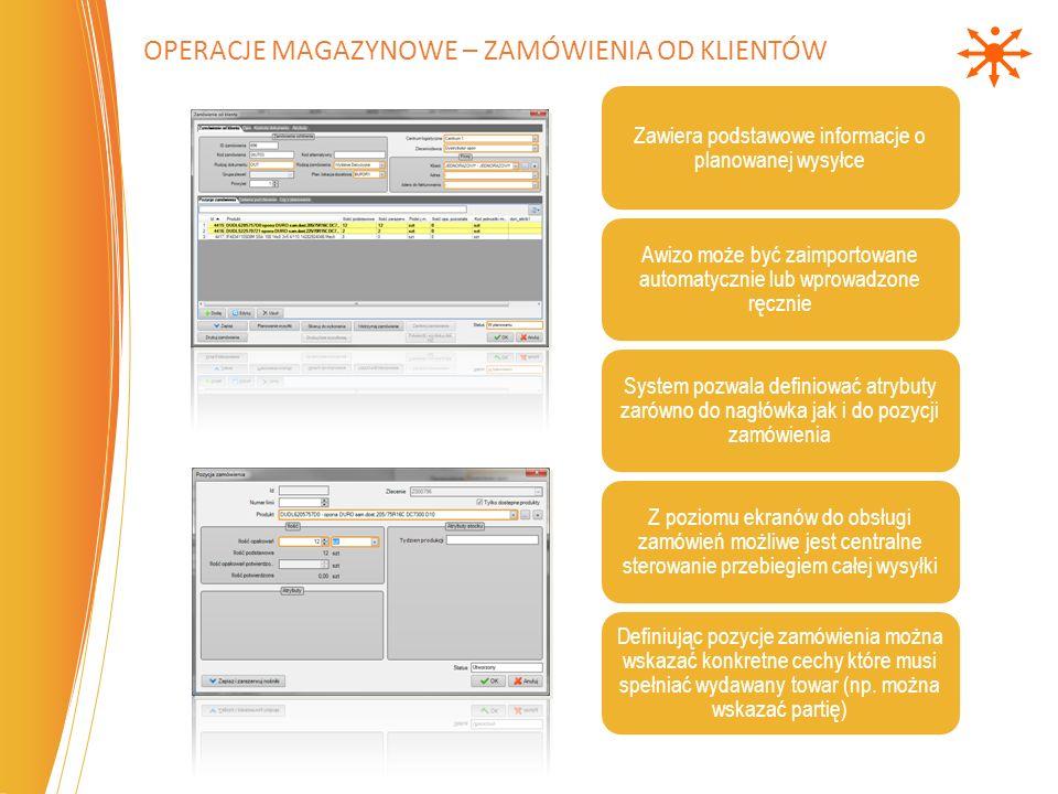 OPERACJE MAGAZYNOWE – ZAMÓWIENIA OD KLIENTÓW Zawiera podstawowe informacje o planowanej wysyłce Awizo może być zaimportowane automatycznie lub wprowadzone ręcznie System pozwala definiować atrybuty zarówno do nagłówka jak i do pozycji zamówienia Z poziomu ekranów do obsługi zamówień możliwe jest centralne sterowanie przebiegiem całej wysyłki Definiując pozycje zamówienia można wskazać konkretne cechy które musi spełniać wydawany towar (np.