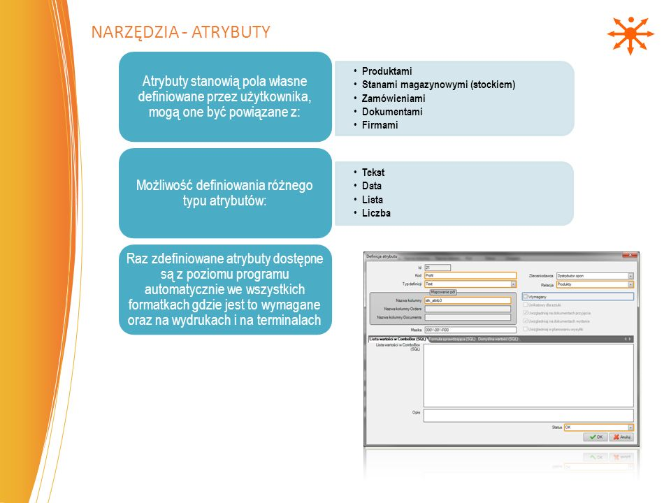 Produktami Stanami magazynowymi (stockiem) Zamówieniami Dokumentami Firmami Atrybuty stanowią pola własne definiowane przez użytkownika, mogą one być powiązane z: Tekst Data Lista Liczba Możliwość definiowania różnego typu atrybutów: Raz zdefiniowane atrybuty dostępne są z poziomu programu automatycznie we wszystkich formatkach gdzie jest to wymagane oraz na wydrukach i na terminalach NARZĘDZIA - ATRYBUTY