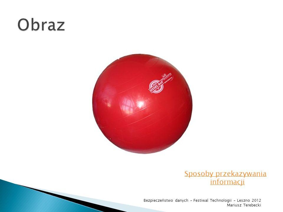 piłka jest czerwona Sposoby przekazywania informacji Bezpieczeństwo danych - Festiwal Technologii - Leszno 2012 Mariusz Terebecki