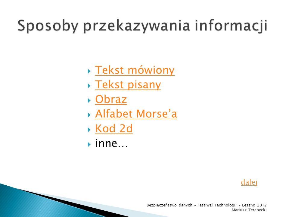 Tekst mówiony Tekst pisany Obraz Alfabet Morsea Kod 2d inne… dalej Bezpieczeństwo danych - Festiwal Technologii - Leszno 2012 Mariusz Terebecki