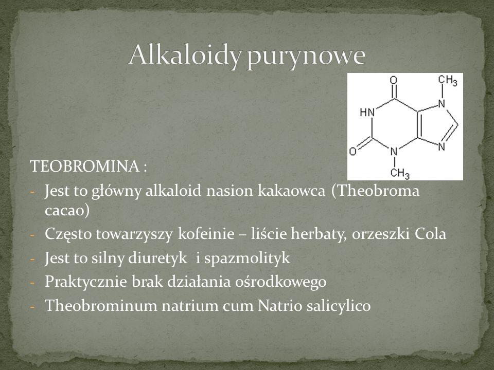 TEOBROMINA : - Jest to główny alkaloid nasion kakaowca (Theobroma cacao) - Często towarzyszy kofeinie – liście herbaty, orzeszki Cola - Jest to silny diuretyk i spazmolityk - Praktycznie brak działania ośrodkowego - Theobrominum natrium cum Natrio salicylico