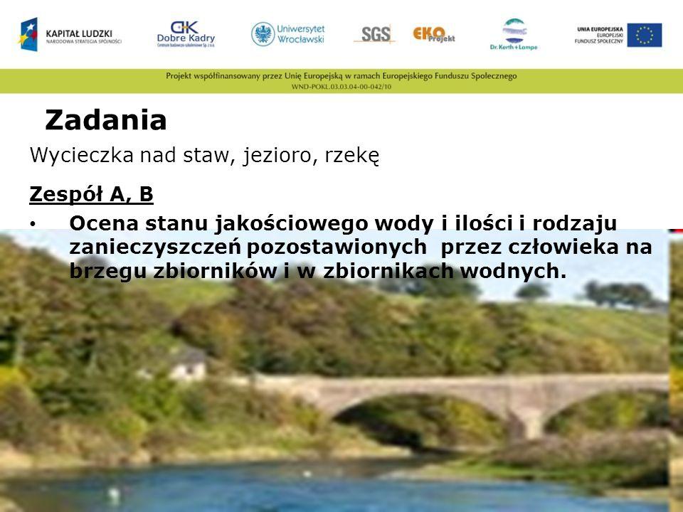 Zadania Wycieczka nad staw, jezioro, rzekę Zespół A, B Ocena stanu jakościowego wody i ilości i rodzaju zanieczyszczeń pozostawionych przez człowieka