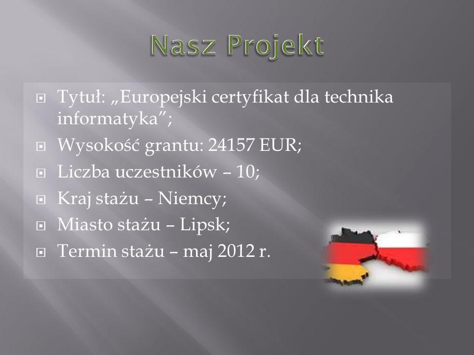 Tytuł: Europejski certyfikat dla technika informatyka; Wysokość grantu: 24157 EUR; Liczba uczestników – 10; Kraj stażu – Niemcy; Miasto stażu – Lipsk; Termin stażu – maj 2012 r.
