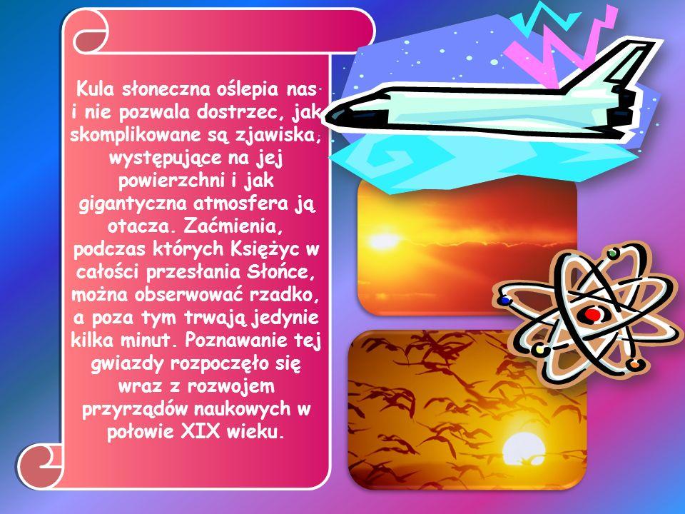 Słońce – centralne ciało niebieskie Układu Słonecznego. Słońce jest najjaśniejszym obiektem widocznym z Ziemi, źródłem energii cieplnej i światła.