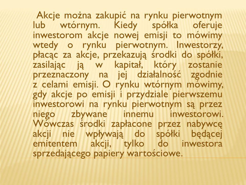Akcje można zakupić na rynku pierwotnym lub wtórnym. Kiedy spółka oferuje inwestorom akcje nowej emisji to mówimy wtedy o rynku pierwotnym. Inwestorzy