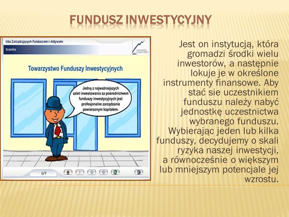 Jest on instytucją, która gromadzi środki wielu inwestorów, a następnie lokuje je w określone instrumenty finansowe. Aby stać sie uczestnikiem fundusz