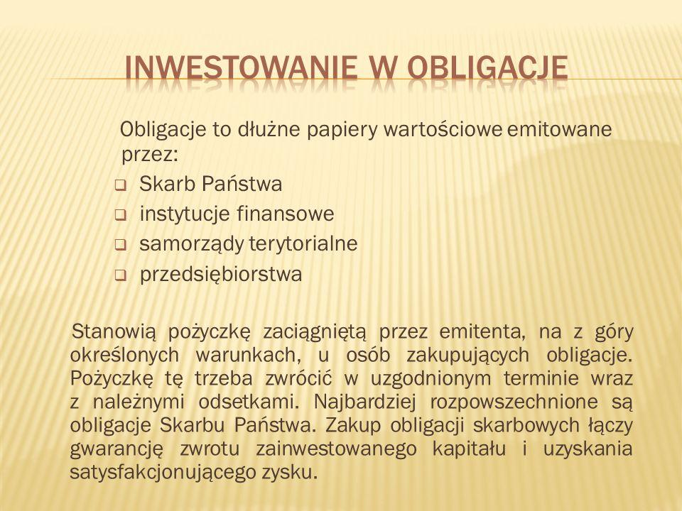 Obligacje to dłużne papiery wartościowe emitowane przez: Skarb Państwa instytucje finansowe samorządy terytorialne przedsiębiorstwa Stanowią pożyczkę