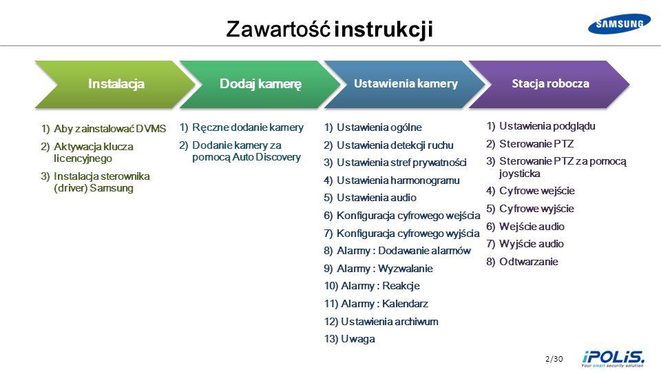 2/30 Zawartość instrukcji 1)Aby zainstalować DVMS 2)Aktywacja klucza licencyjnego 3)Instalacja sterownika (driver) Samsung 1)Ręczne dodanie kamery 2)Dodanie kamery za pomocą Auto Discovery 1)Ustawienia ogólne 2)Ustawienia detekcji ruchu 3)Ustawienia stref prywatności 4)Ustawienia harmonogramu 5)Ustawienia audio 6)Konfiguracja cyfrowego wejścia 7)Konfiguracja cyfrowego wyjścia 8)Alarmy : Dodawanie alarmów 9)Alarmy : Wyzwalanie 10) Alarmy : Reakcje 11) Alarmy : Kalendarz 12) Ustawienia archiwum 13) Uwaga 1)Ustawienia podglądu 2)Sterowanie PTZ 3)Sterowanie PTZ za pomocą joysticka 4)Cyfrowe wejście 5)Cyfrowe wyjście 6)Wejście audio 7)Wyjście audio 8)Odtwarzanie Instalacja Dodaj kamerę Ustawienia kamery Stacja robocza