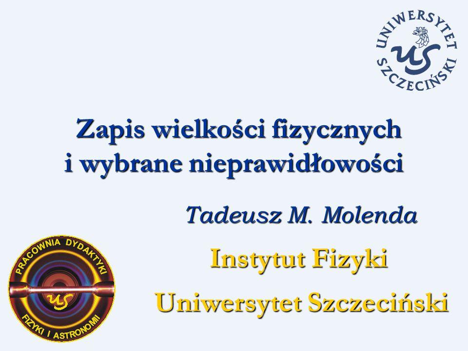 Zapis wielkości fizycznych i wybrane nieprawidłowości Zapis wielkości fizycznych i wybrane nieprawidłowości Tadeusz M. Molenda Instytut Fizyki Uniwers